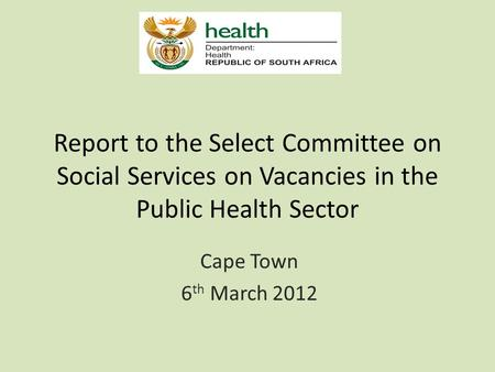 Report to the Select Committee on Social Services on Vacancies in the Public Health Sector Cape Town 6 th March 2012.