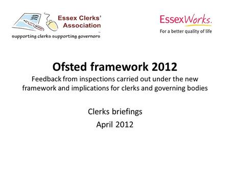 Ofsted framework 2012 Feedback from inspections carried out under the new framework and implications for clerks and governing bodies Clerks briefings April.