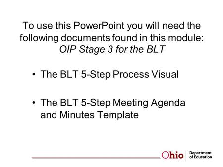 To use this PowerPoint you will need the following documents found in this module: OIP Stage 3 for the BLT The BLT 5-Step Process Visual The BLT 5-Step.