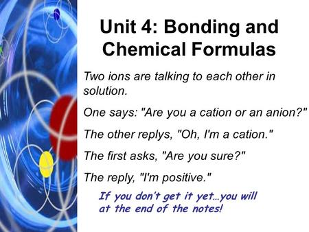Unit 4: Bonding and Chemical Formulas Two ions are talking to each other in solution. One says: Are you a cation or an anion? The other replys, Oh,