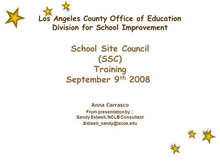 Los Angeles County Office of Education Division for School Improvement School Site Council (SSC) Training September 9 th 2008 Anna Carrasco From presentation.