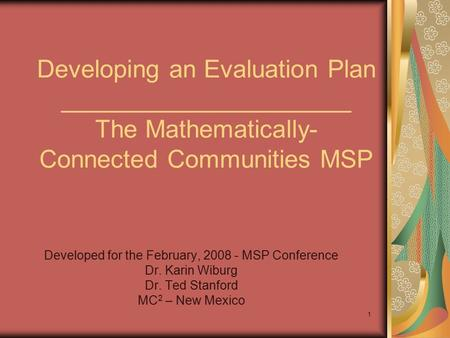 1 Developing an Evaluation Plan _____________________ The Mathematically- Connected Communities MSP Developed for the February, 2008 - MSP Conference Dr.