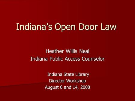 Indiana's Open Door Law Heather Willis Neal Indiana Public Access Counselor Indiana State Library Indiana State Library Director Workshop August 6 and.