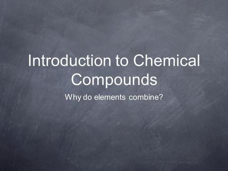 Introduction to Chemical Compounds Why do elements combine?