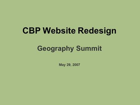 CBP Website Redesign Geography Summit May 29, 2007.