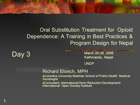 1 Oral Substitution Treatment for Opioid Dependence: A <strong>Training</strong> in Best Practices & Program Design for Nepal Richard Elovich, MPH Columbia University Mailman.