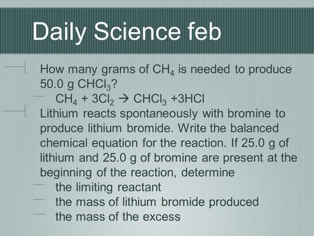 Daily Science feb How many grams of CH4 is needed to produce 50.0 g CHCl3? CH4 + 3Cl2  CHCl3 +3HCl Lithium reacts spontaneously with bromine to produce.