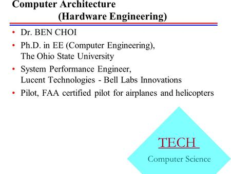 Computer Architecture (Hardware Engineering) Dr. BEN CHOI Ph.D. in EE (Computer Engineering), The Ohio State University System Performance Engineer, Lucent.