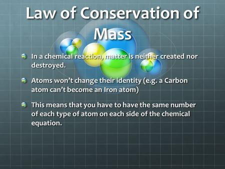 Law of Conservation of Mass In a chemical reaction, matter is neither created nor destroyed. Atoms won't change their identity (e.g. a Carbon atom can't.