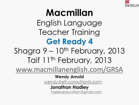 Macmillan English Language Teacher Training Get Ready 4 Shagra 9 – 10 th February, 2013 Taif 11 th February, 2013 www.macmillanenglish.com/GRSA Wendy Arnold.