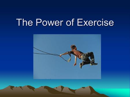 The Power of Exercise. Exercise is good for us. Yes?No? Duh? Consider the following: