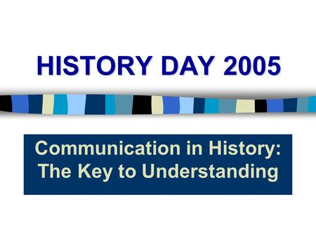 HISTORY DAY 2005 Communication in History: The Key to Understanding.