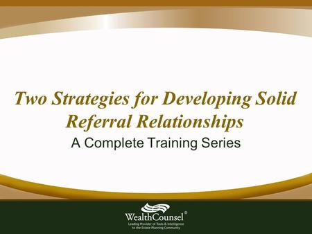 Two Strategies for Developing Solid Referral Relationships A Complete Training Series.