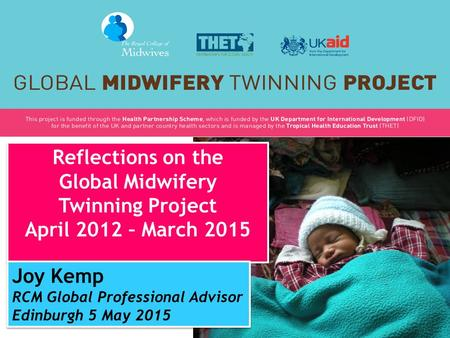 Reflections on the Global Midwifery Twinning Project April 2012 – March <strong>2015</strong> Reflections on the Global Midwifery Twinning Project April 2012 – March <strong>2015</strong>.