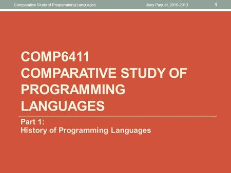 COMP6411 COMPARATIVE STUDY OF <strong>PROGRAMMING</strong> LANGUAGES Part 1: History of <strong>Programming</strong> Languages Joey Paquet, 2010-2013 1 Comparative Study of <strong>Programming</strong>.