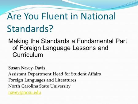 Are You Fluent in National Standards? Making the Standards a Fundamental Part of Foreign Language Lessons and Curriculum Susan Navey-Davis Assistant Department.