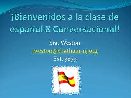 Sra. Weston Ext. 3879. Course Overview In Spanish 8 Conversational we work on communicating in Spanish through speaking, listening,