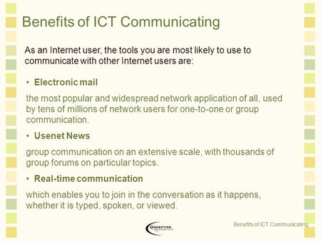 Benefits of ICT Communicating As an Internet user, the tools you are most likely to use to communicate with other Internet users are: Electronic mail the.
