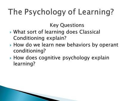 Key Questions  What sort of learning does Classical Conditioning explain?  How do we learn new behaviors by operant conditioning?  How does cognitive.