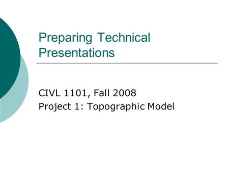 Preparing Technical Presentations CIVL 1101, Fall 2008 Project 1: Topographic Model.