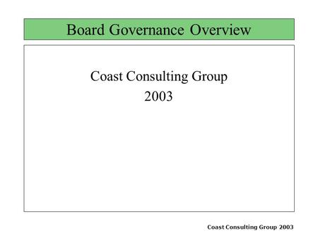 Coast Consulting Group 2003 Board Governance Overview Coast Consulting Group 2003.