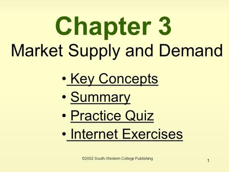 1 Chapter 3 Market Supply and Demand ©2002 South-Western College Publishing Key Concepts Key Concepts Summary Practice Quiz Internet Exercises Internet.