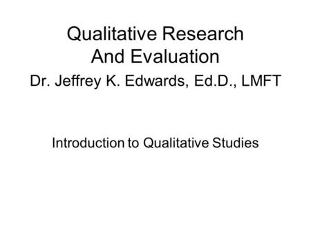 Qualitative Research And Evaluation Dr. Jeffrey K. Edwards, Ed.D., LMFT Introduction to Qualitative <strong>Studies</strong>.