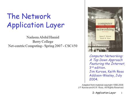 2: Application Layer1 The Network Application Layer Computer Networking: A Top Down Approach Featuring the Internet, 3 rd edition. Jim Kurose, Keith Ross.