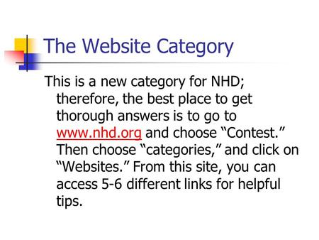 "The Website Category This is a new category for NHD; therefore, the best place to get thorough answers is to go to www.nhd.org and choose ""Contest."" Then."