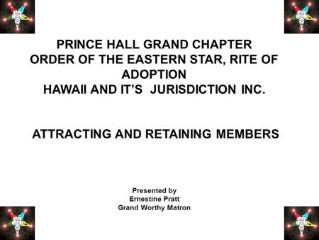 PRINCE HALL GRAND CHAPTER ORDER OF THE EASTERN STAR, RITE OF ADOPTION HAWAII AND IT'S JURISDICTION INC. ATTRACTING AND RETAINING MEMBERS Presented by Ernestine.