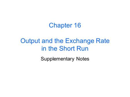 Chapter 16 Output <strong>and</strong> the Exchange Rate in the Short Run Supplementary Notes.
