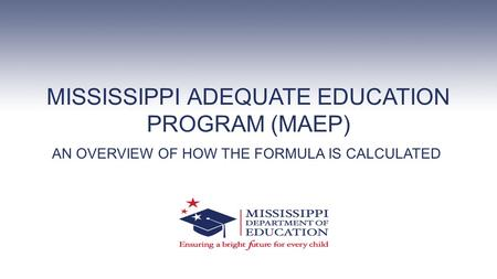 MISSISSIPPI ADEQUATE EDUCATION PROGRAM (MAEP) AN OVERVIEW OF HOW THE FORMULA IS CALCULATED.