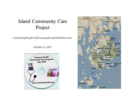 Island Community Care Project Connecting People with Community and Health Services October 11, 2007.