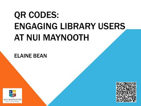 QR CODES: ENGAGING LIBRARY USERS AT NUI MAYNOOTH ELAINE BEAN.