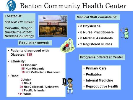 Benton Community Health Center Located at: 530 NW 27 th Street Corvallis, Oregon (inside the Public Services building) Medical Staff consists of: 3 Physicians.