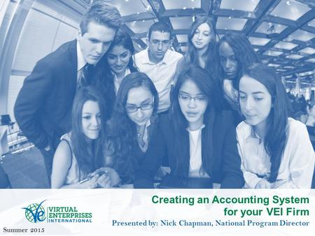 Creating an Accounting System for your VEI Firm Presented by: Nick Chapman, National Program Director Summer 2015.