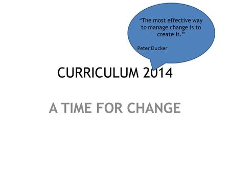 "CURRICULUM 2014 A TIME FOR CHANGE "" The most effective way to manage change is to create it."" Peter Ducker."