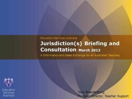 Education Services Australia Jurisdiction(s) Briefing and Consultation March 2013 A Information and Ideas Exchange for all Australian Teachers Tony Brandenburg.