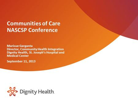 Communities of Care NASCSP Conference Marisue Garganta Director, Community Health Integration Dignity Health, St. Joseph's Hospital and Medical Center.