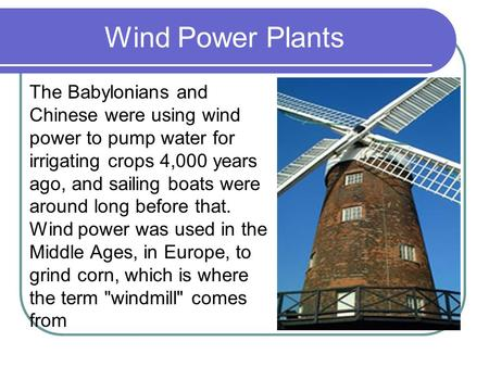 Wind Power Plants The Babylonians and Chinese were using wind power to pump water for irrigating crops 4,000 years ago, and sailing boats were around long.