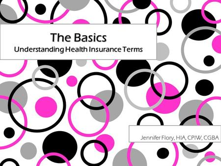 The Basics Understanding Health Insurance Terms Jennifer Flory, HIA, CPIW, CGBA.