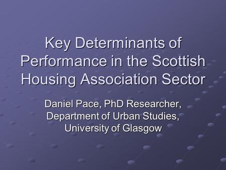Key Determinants of Performance in the Scottish Housing Association Sector Daniel Pace, PhD Researcher, Department of Urban Studies, University of Glasgow.