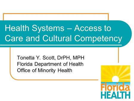 Health Systems – Access to Care and Cultural Competency Tonetta Y. Scott, DrPH, MPH Florida Department of Health Office of Minority Health.