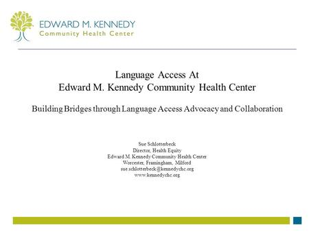 Language Access At Edward M. Kennedy Community Health Center Building Bridges through Language Access Advocacy and Collaboration Sue Schlotterbeck Director,