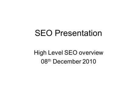 SEO Presentation High Level SEO overview 08 th December 2010.