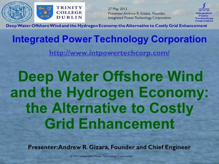 Deep Water Offshore Wind and the Hydrogen Economy: the Alternative to Costly Grid Enhancement 27 May 2013 Presenter: Andrew R. Gizara, Founder, Integrated.