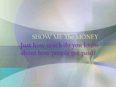 SHOW ME The MONEY Just how much do you know about how people get paid?