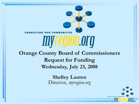 Orange County Board of Commissioners Request for Funding Wednesday, July 23, 2008 Shelley Lauten Director, myregion.org.