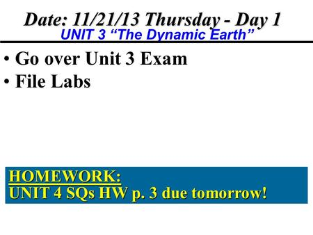 "Date: 11/21/13 Thursday - Day 1 UNIT 3 ""The Dynamic Earth"" Go over Unit 3 Exam File Labs HOMEWORK: UNIT 4 SQs HW p. 3 due tomorrow!"