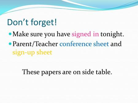 Don't forget! Make sure you have signed in tonight. Parent/Teacher conference sheet and sign-up sheet These papers are on side table.